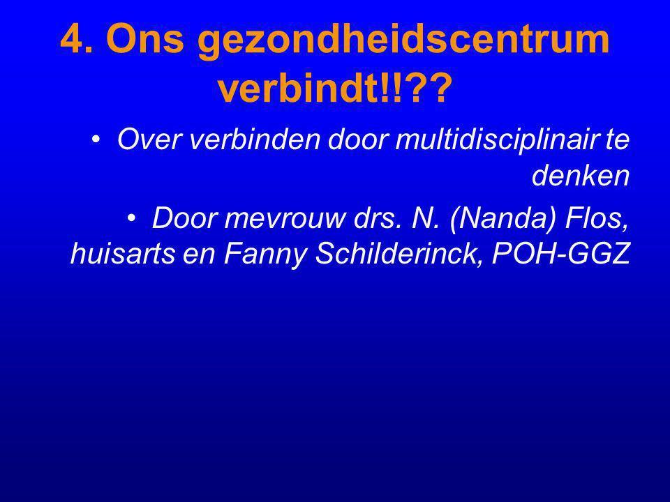 4. Ons gezondheidscentrum verbindt!!?? Over verbinden door multidisciplinair te denken Door mevrouw drs. N. (Nanda) Flos, huisarts en Fanny Schilderin