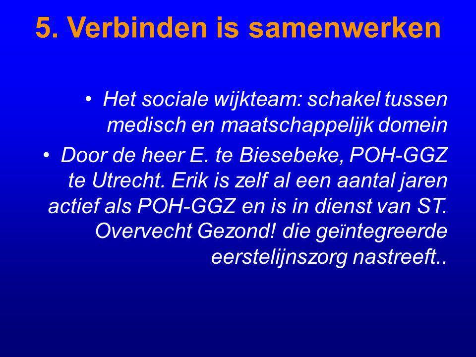 5. Verbinden is samenwerken Het sociale wijkteam: schakel tussen medisch en maatschappelijk domein Door de heer E. te Biesebeke, POH-GGZ te Utrecht. E