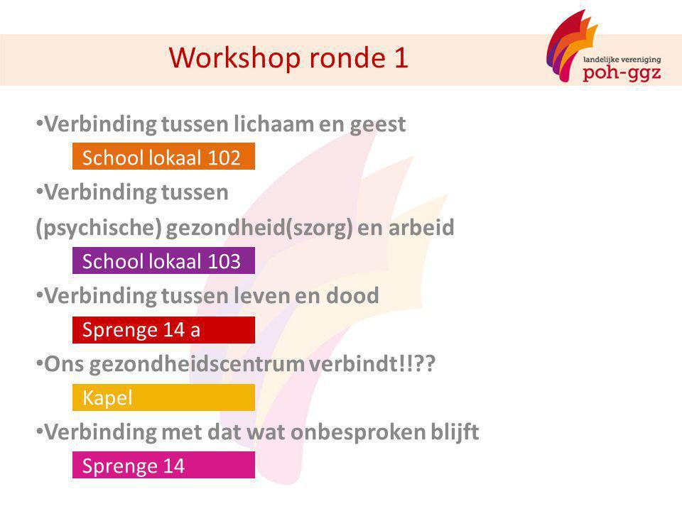 Workshop ronde 1 Verbinding tussen lichaam en geest School lokaal 102 Verbinding tussen (psychische) gezondheid(szorg) en arbeid School lokaal 103 Ver
