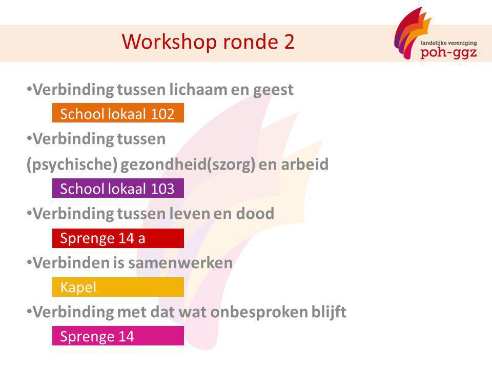 Workshop ronde 2 Verbinding tussen lichaam en geest School lokaal 102 Verbinding tussen (psychische) gezondheid(szorg) en arbeid School lokaal 103 Ver