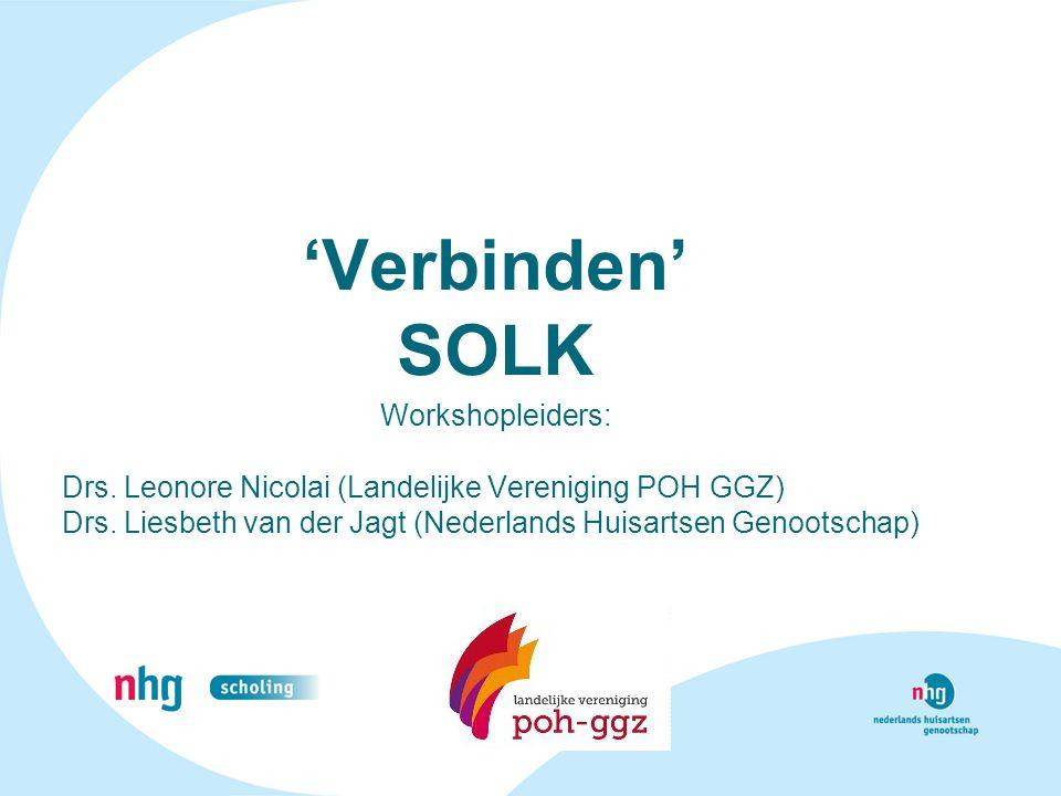 'Verbinden' SOLK Workshopleiders: Drs. Leonore Nicolai (Landelijke Vereniging POH GGZ) Drs. Liesbeth van der Jagt (Nederlands Huisartsen Genootschap)