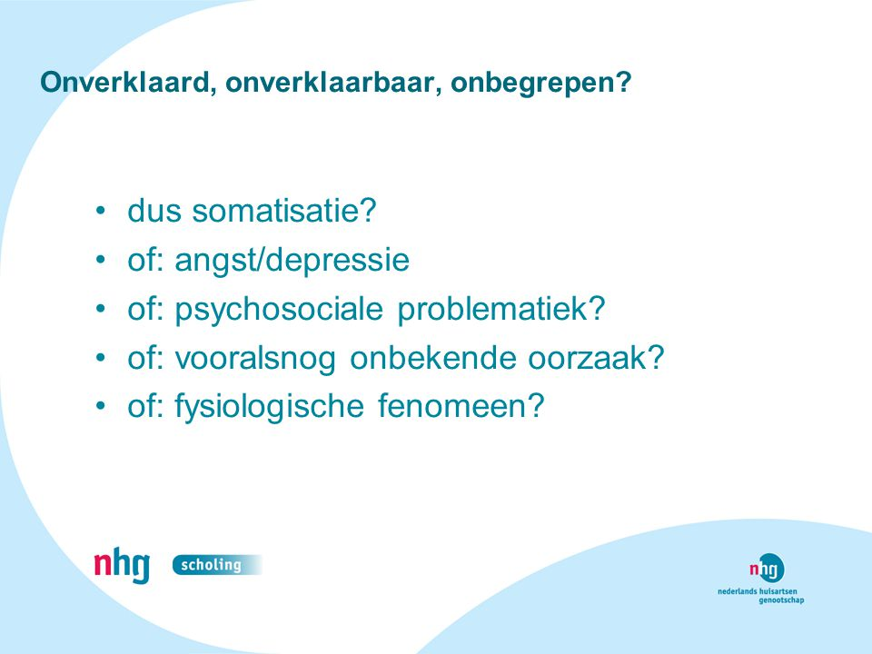 Onverklaard, onverklaarbaar, onbegrepen? dus somatisatie? of: angst/depressie of: psychosociale problematiek? of: vooralsnog onbekende oorzaak? of: fy