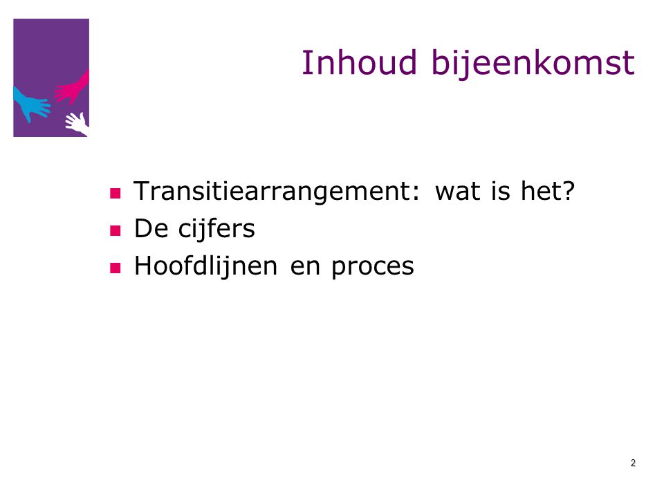 Inhoud bijeenkomst Transitiearrangement: wat is het? De cijfers Hoofdlijnen en proces 2