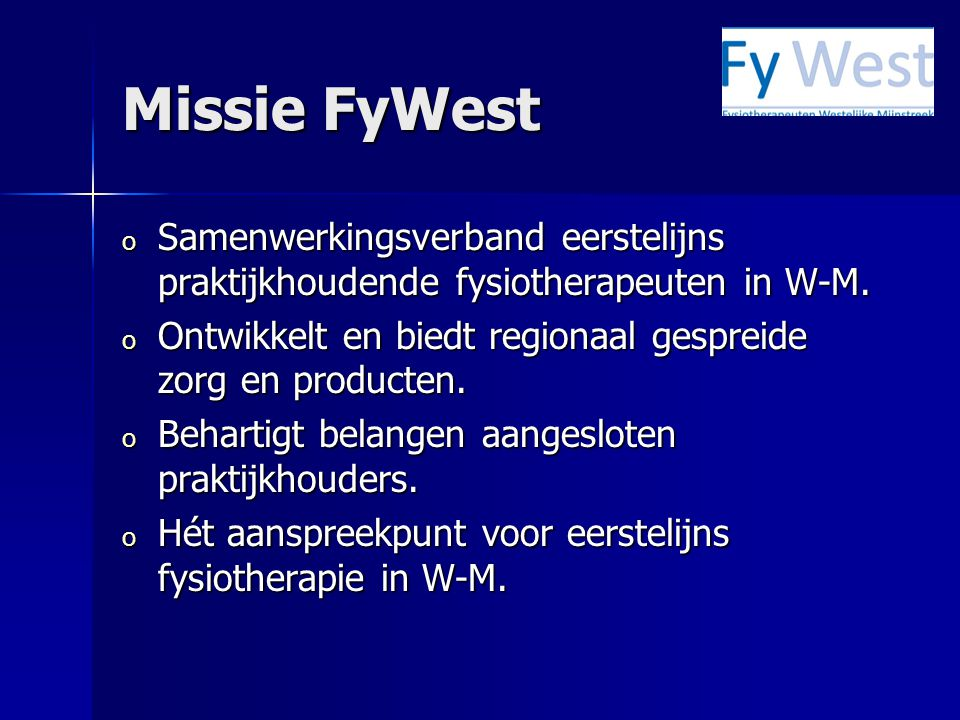 Missie FyWest o Samenwerkingsverband eerstelijns praktijkhoudende fysiotherapeuten in W-M. o Ontwikkelt en biedt regionaal gespreide zorg en producten