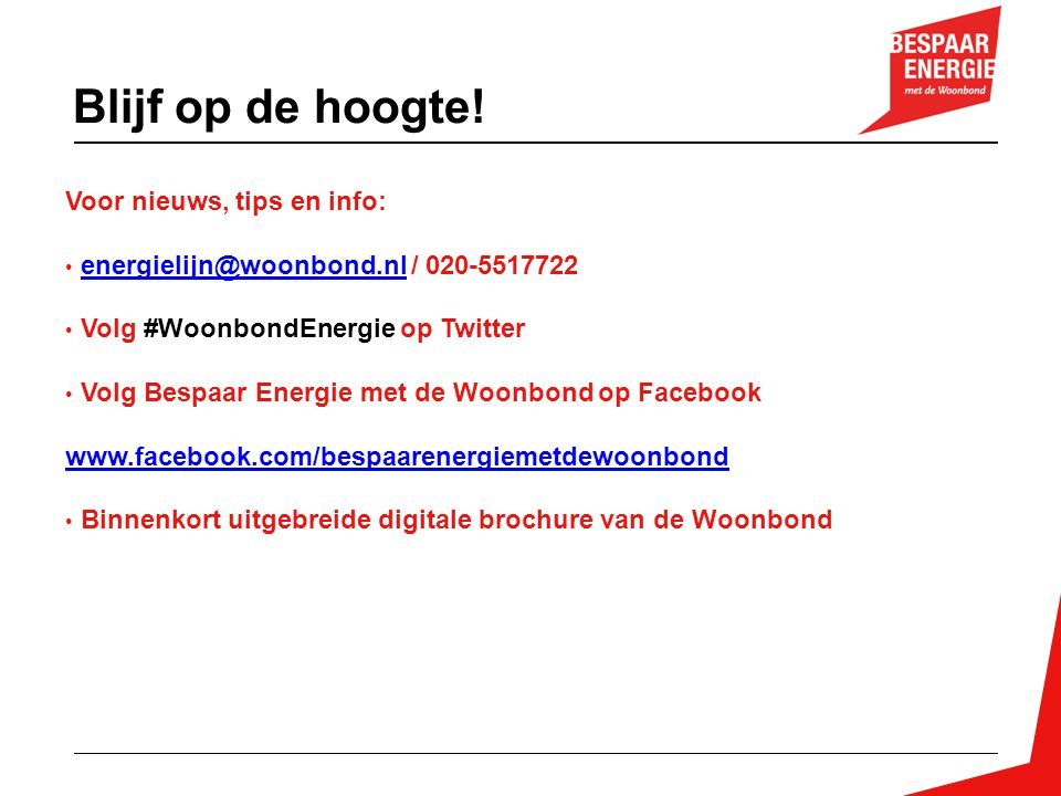 Voor nieuws, tips en info: energielijn@woonbond.nl / 020-5517722energielijn@woonbond.nl Volg #WoonbondEnergie op Twitter Volg Bespaar Energie met de W
