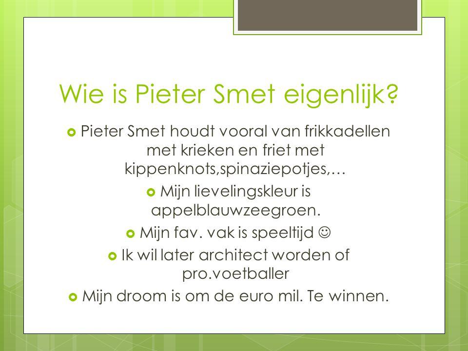 Wie is Pieter Smet eigenlijk?  Pieter Smet houdt vooral van frikkadellen met krieken en friet met kippenknots,spinaziepotjes,…  Mijn lievelingskleur