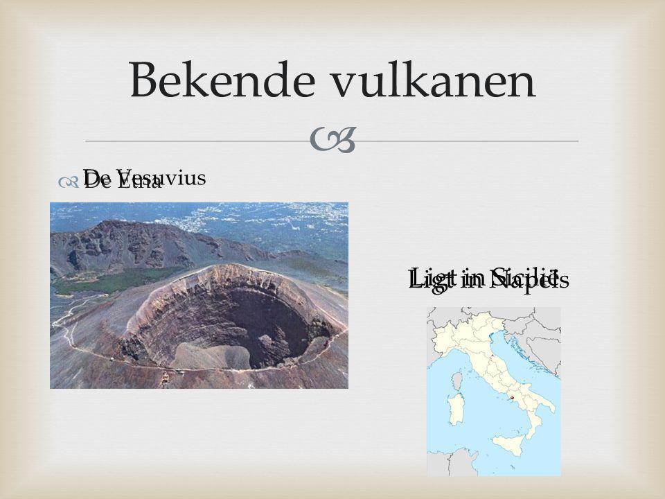   De Etna Bekende vulkanen Ligt in Sicilië De Vesuvius Ligt in Napels