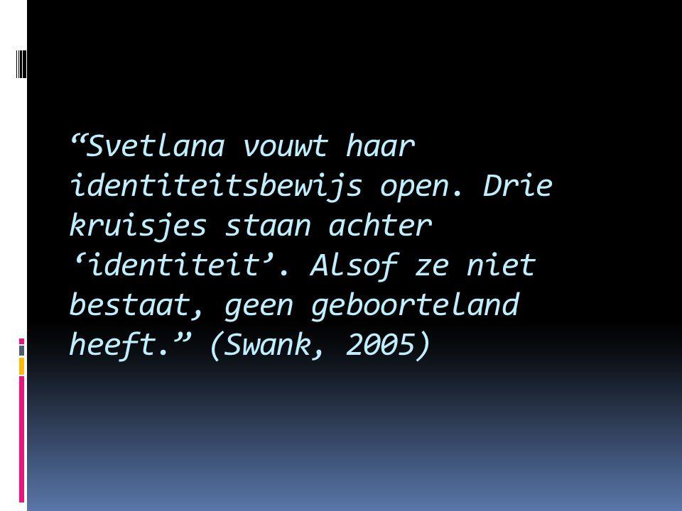 """""""Svetlana vouwt haar identiteitsbewijs open. Drie kruisjes staan achter 'identiteit'. Alsof ze niet bestaat, geen geboorteland heeft."""" (Swank, 2005)"""
