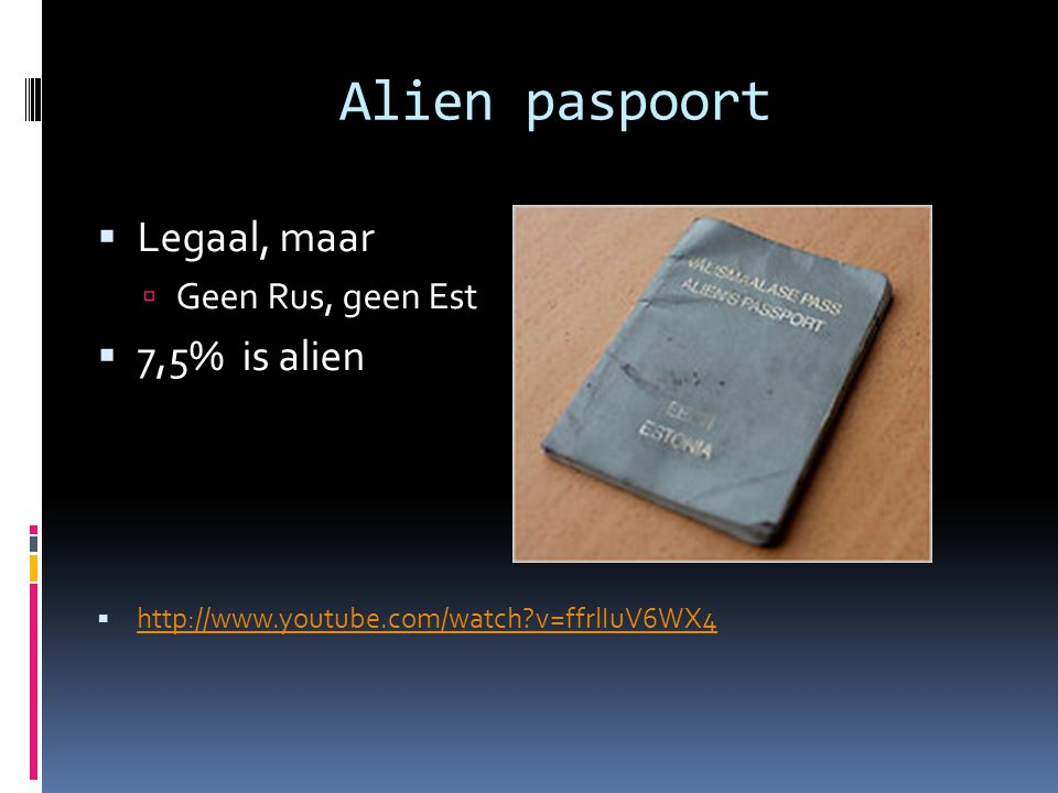 Alien paspoort  Legaal, maar  Geen Rus, geen Est  7,5% is alien  http://www.youtube.com/watch?v=ffrlIuV6WX4 http://www.youtube.com/watch?v=ffrlIuV