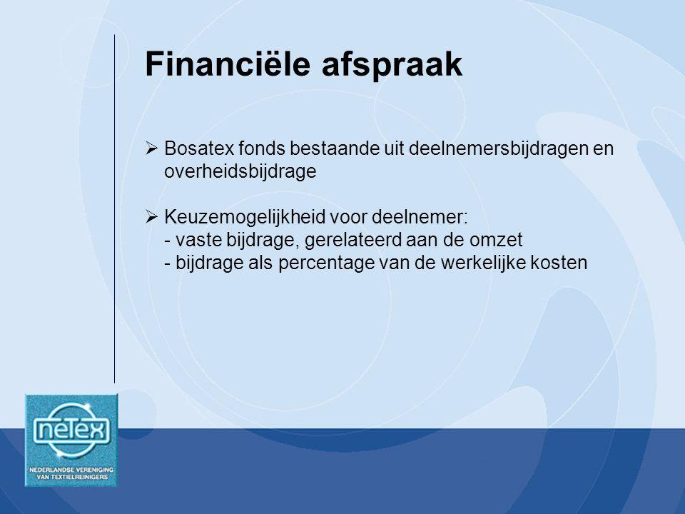 Financiële afspraak  Bosatex fonds bestaande uit deelnemersbijdragen en overheidsbijdrage  Keuzemogelijkheid voor deelnemer: - vaste bijdrage, gerelateerd aan de omzet - bijdrage als percentage van de werkelijke kosten