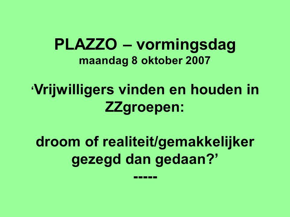 PLAZZO – vormingsdag maandag 8 oktober 2007 ' Vrijwilligers vinden en houden in ZZgroepen: droom of realiteit/gemakkelijker gezegd dan gedaan ' -----