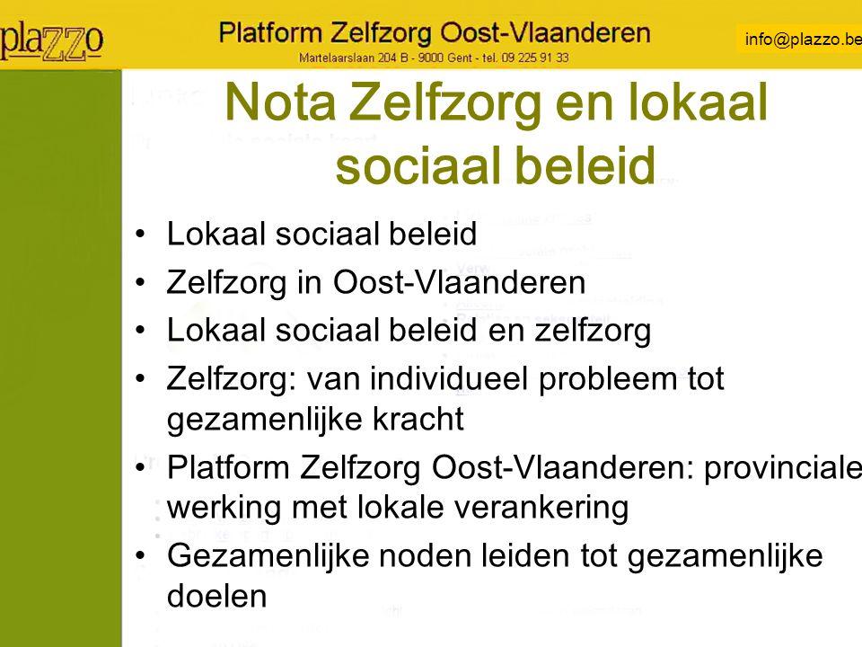 info@plazzo.be Nota Zelfzorg en lokaal sociaal beleid Lokaal sociaal beleid Zelfzorg in Oost-Vlaanderen Lokaal sociaal beleid en zelfzorg Zelfzorg: van individueel probleem tot gezamenlijke kracht Platform Zelfzorg Oost-Vlaanderen: provinciale werking met lokale verankering Gezamenlijke noden leiden tot gezamenlijke doelen