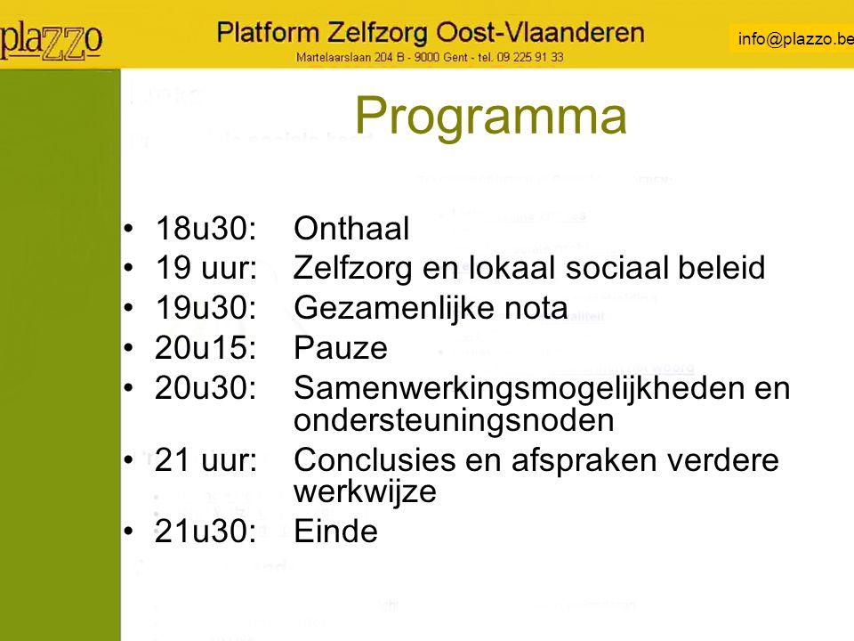 info@plazzo.be Programma 18u30:Onthaal 19 uur:Zelfzorg en lokaal sociaal beleid 19u30:Gezamenlijke nota 20u15:Pauze 20u30:Samenwerkingsmogelijkheden en ondersteuningsnoden 21 uur:Conclusies en afspraken verdere werkwijze 21u30:Einde