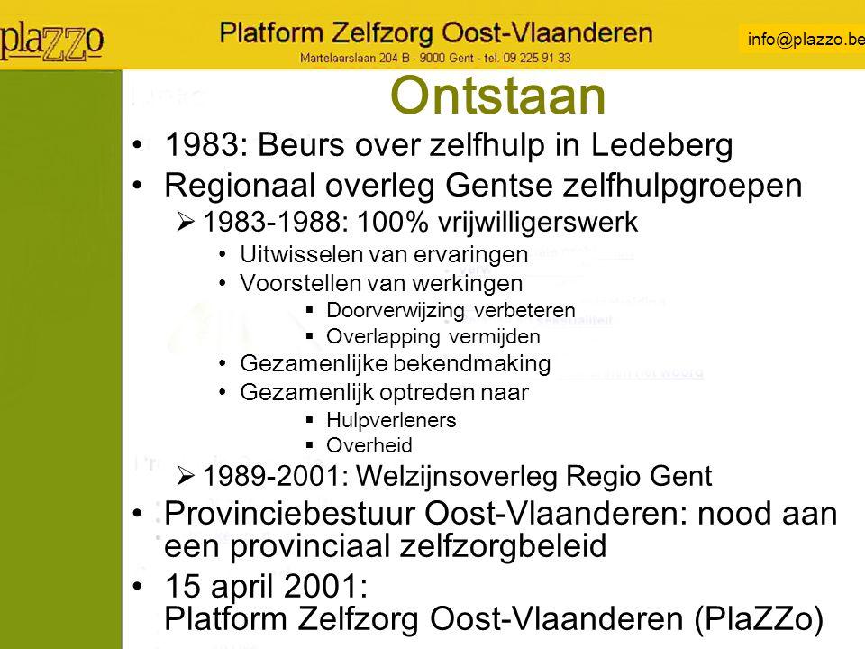 info@plazzo.be Ontstaan 1983: Beurs over zelfhulp in Ledeberg Regionaal overleg Gentse zelfhulpgroepen  1983-1988: 100% vrijwilligerswerk Uitwisselen van ervaringen Voorstellen van werkingen  Doorverwijzing verbeteren  Overlapping vermijden Gezamenlijke bekendmaking Gezamenlijk optreden naar  Hulpverleners  Overheid  1989-2001: Welzijnsoverleg Regio Gent Provinciebestuur Oost-Vlaanderen: nood aan een provinciaal zelfzorgbeleid 15 april 2001: Platform Zelfzorg Oost-Vlaanderen (PlaZZo)