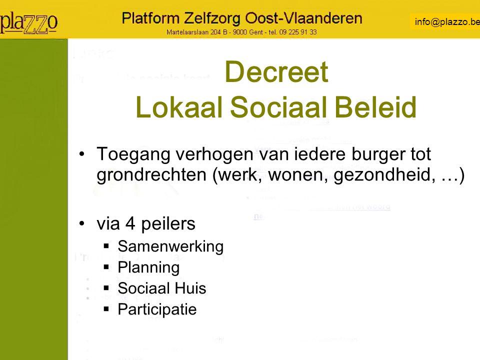 info@plazzo.be Decreet Lokaal Sociaal Beleid Toegang verhogen van iedere burger tot grondrechten (werk, wonen, gezondheid, …) via 4 peilers  Samenwerking  Planning  Sociaal Huis  Participatie