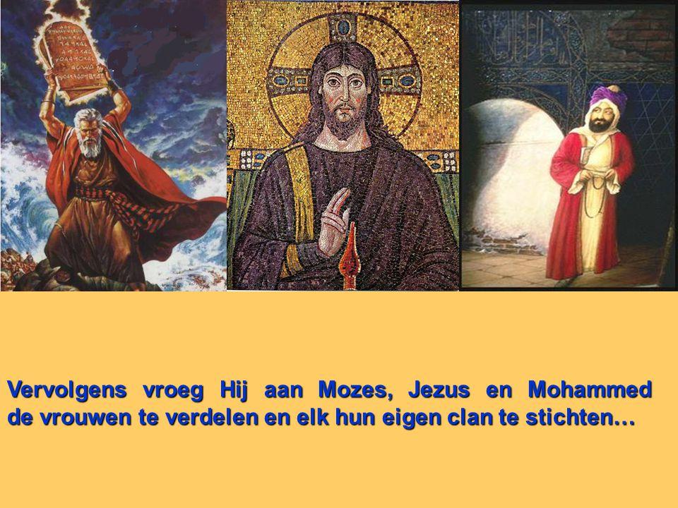 Vervolgens vroeg Hij aan Mozes, Jezus en Mohammed de vrouwen te verdelen en elk hun eigen clan te stichten…