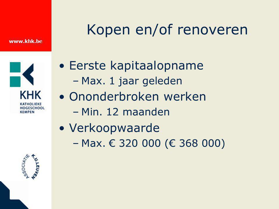 www.khk.be Kopen en/of renoveren Eerste kapitaalopname –Max. 1 jaar geleden Ononderbroken werken –Min. 12 maanden Verkoopwaarde –Max. € 320 000 (€ 368