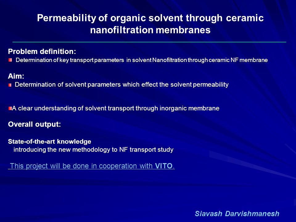 Permeability of organic solvent through ceramic nanofiltration membranes Problem definition: Determination of key transport parameters in solvent Nanofiltration through ceramic NF membrane Aim: Determination of solvent parameters which effect the solvent permeability A clear understanding of solvent transport through inorganic membrane Overall output: State-of-the-art knowledge introducing the new methodology to NF transport study This project will be done in cooperation with VITO.