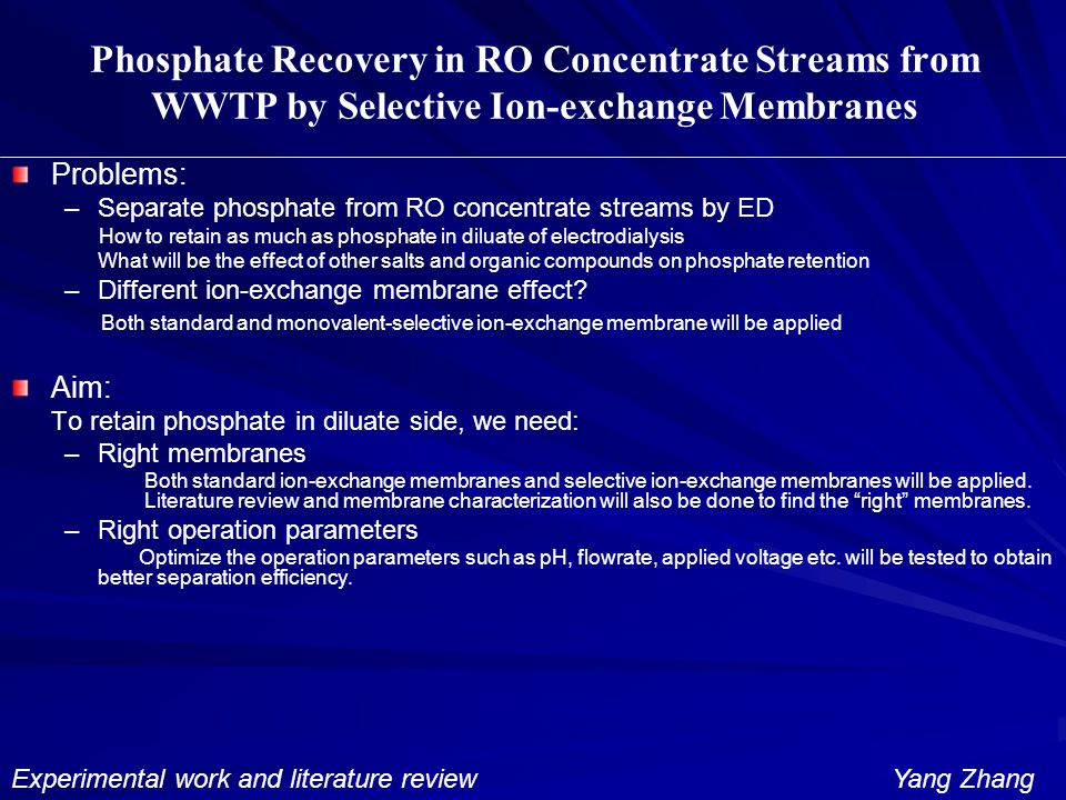 Phosphate Recovery in RO Concentrate Streams from WWTP by Selective Ion-exchange Membranes Problems: – –Separate phosphate from RO concentrate streams by ED How to retain as much as phosphate in diluate of electrodialysis What will be the effect of other salts and organic compounds on phosphate retention – –Different ion-exchange membrane effect.