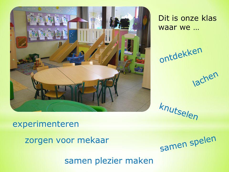 Dit is onze klas waar we … ontdekken experimenteren samen spelen knutselen zorgen voor mekaar lachen samen plezier maken
