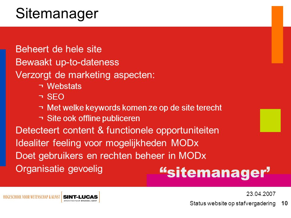Status website op stafvergadering 10 23.04.2007 Sitemanager Beheert de hele site Bewaakt up-to-dateness Verzorgt de marketing aspecten: ¬Webstats ¬SEO