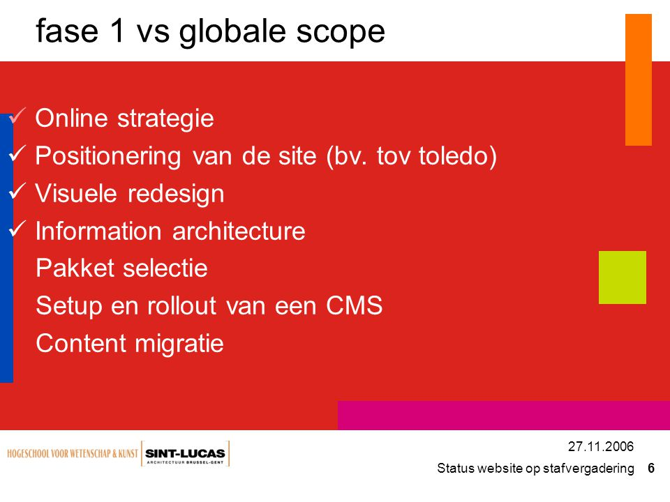 Status website op stafvergadering 6 27.11.2006 fase 1 vs globale scope Online strategie Positionering van de site (bv. tov toledo) Visuele redesign In