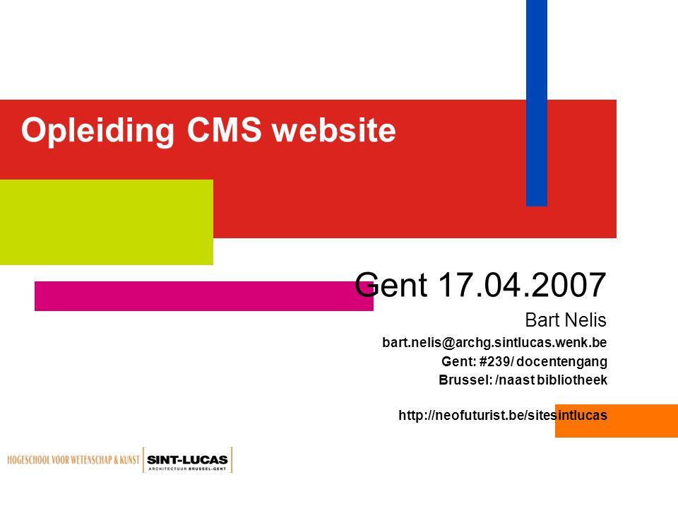 Opleiding CMS website Gent 17.04.2007 Bart Nelis bart.nelis@archg.sintlucas.wenk.be Gent: #239/ docentengang Brussel: /naast bibliotheek http://neofuturist.be/sitesintlucas