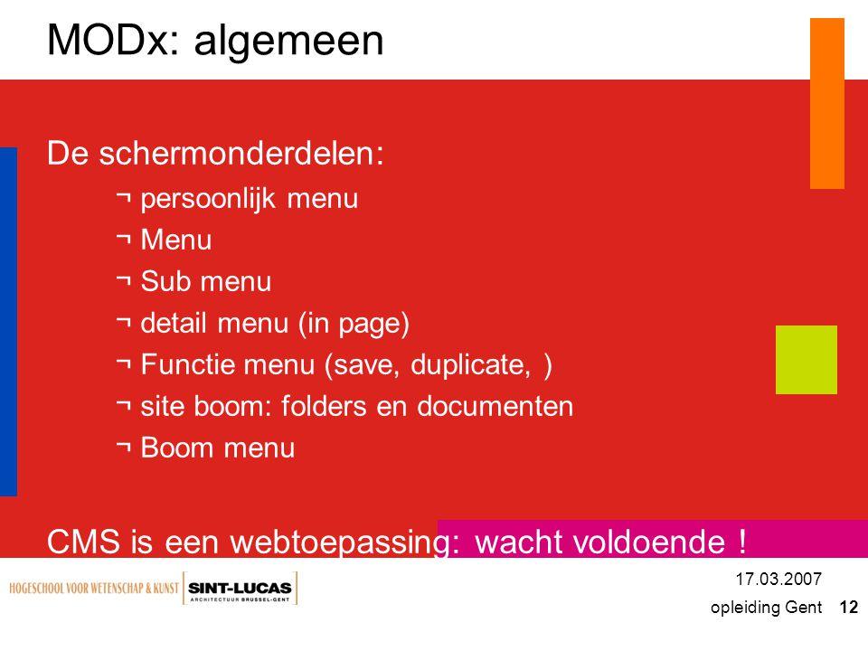 opleiding Gent 12 17.03.2007 MODx: algemeen De schermonderdelen: ¬persoonlijk menu ¬Menu ¬Sub menu ¬detail menu (in page) ¬Functie menu (save, duplicate, ) ¬site boom: folders en documenten ¬Boom menu CMS is een webtoepassing: wacht voldoende !