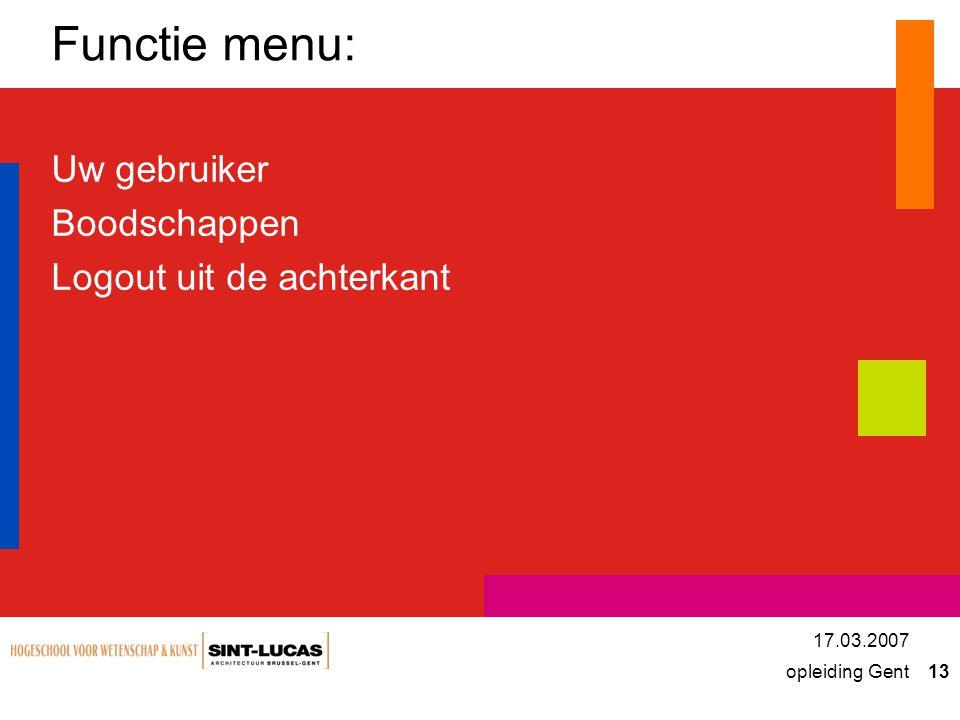 opleiding Gent 13 17.03.2007 Functie menu: Uw gebruiker Boodschappen Logout uit de achterkant