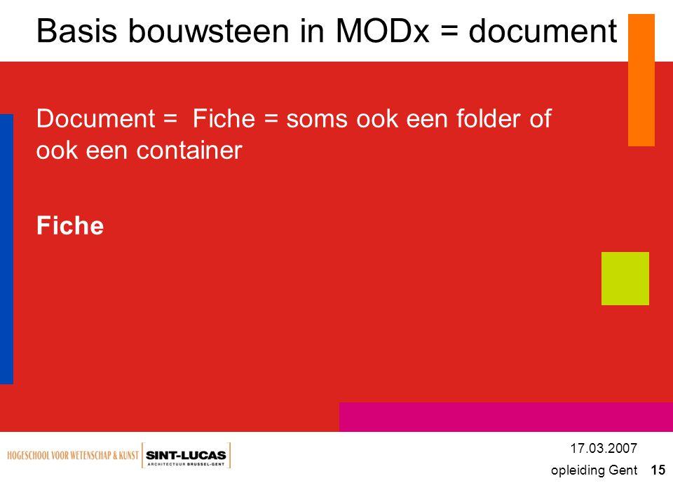 opleiding Gent 15 17.03.2007 Basis bouwsteen in MODx = document Document = Fiche = soms ook een folder of ook een container Fiche