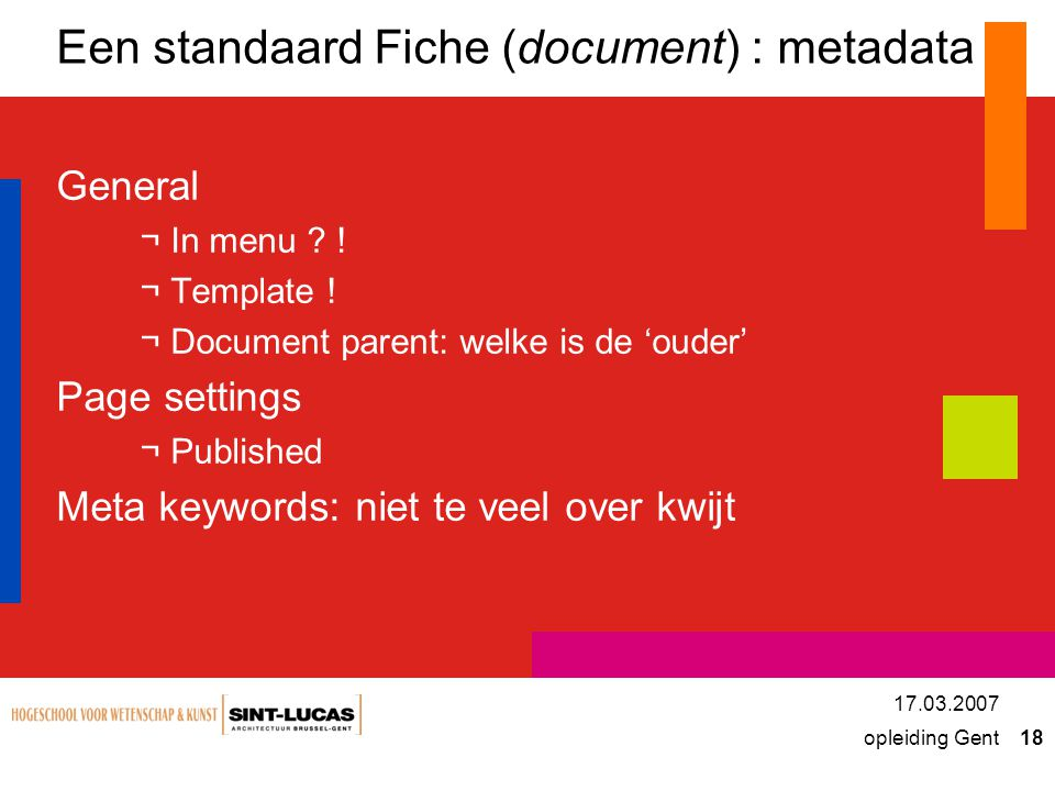 opleiding Gent 18 17.03.2007 Een standaard Fiche (document) : metadata General ¬In menu ? ! ¬Template ! ¬Document parent: welke is de 'ouder' Page set