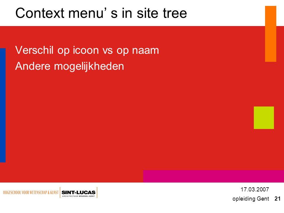 opleiding Gent 21 17.03.2007 Context menu' s in site tree Verschil op icoon vs op naam Andere mogelijkheden