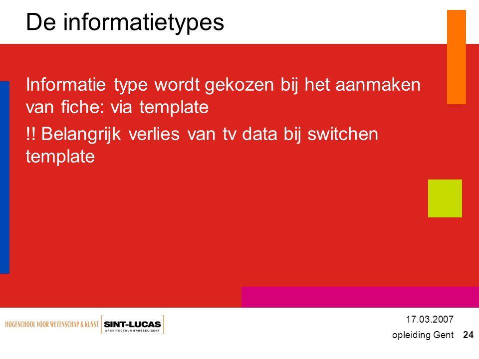 opleiding Gent 24 17.03.2007 De informatietypes Informatie type wordt gekozen bij het aanmaken van fiche: via template !.