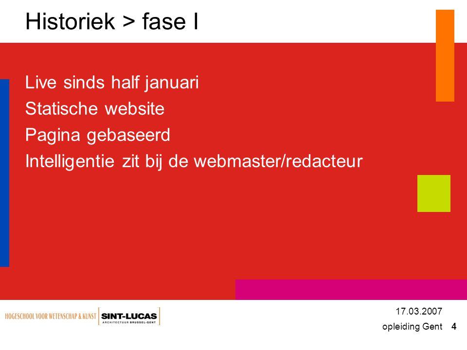 opleiding Gent 4 17.03.2007 Historiek > fase I Live sinds half januari Statische website Pagina gebaseerd Intelligentie zit bij de webmaster/redacteur