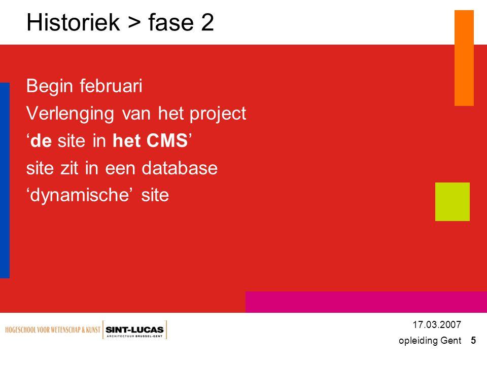 opleiding Gent 5 17.03.2007 Historiek > fase 2 Begin februari Verlenging van het project 'de site in het CMS' site zit in een database 'dynamische' site