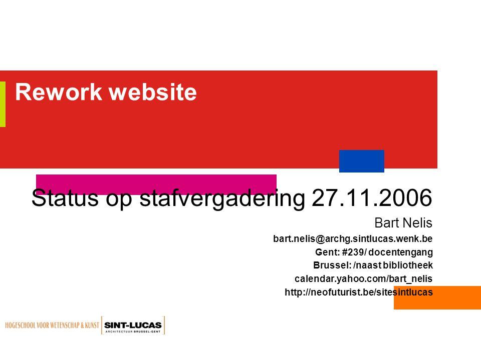 Rework website Status op stafvergadering 27.11.2006 Bart Nelis bart.nelis@archg.sintlucas.wenk.be Gent: #239/ docentengang Brussel: /naast bibliotheek calendar.yahoo.com/bart_nelis http://neofuturist.be/sitesintlucas