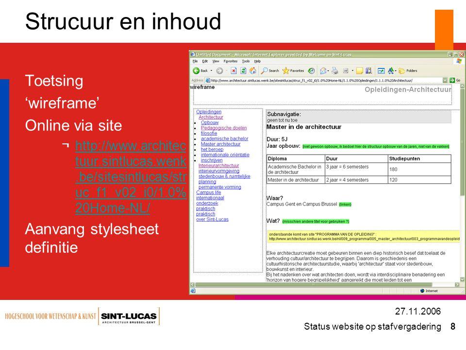 Status website op stafvergadering 8 27.11.2006 Strucuur en inhoud Toetsing 'wireframe' Online via site ¬http://www.architec tuur.sintlucas.wenk.be/sitesintlucas/str uc_f1_v02_i0/1.0% 20Home-NL/http://www.architec tuur.sintlucas.wenk.be/sitesintlucas/str uc_f1_v02_i0/1.0% 20Home-NL/ Aanvang stylesheet definitie