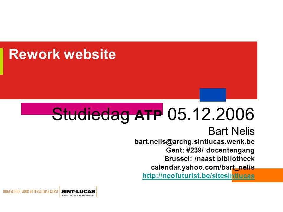 Rework website Studiedag ATP 05.12.2006 Bart Nelis bart.nelis@archg.sintlucas.wenk.be Gent: #239/ docentengang Brussel: /naast bibliotheek calendar.yahoo.com/bart_nelis http://neofuturist.be/sitesintlucas
