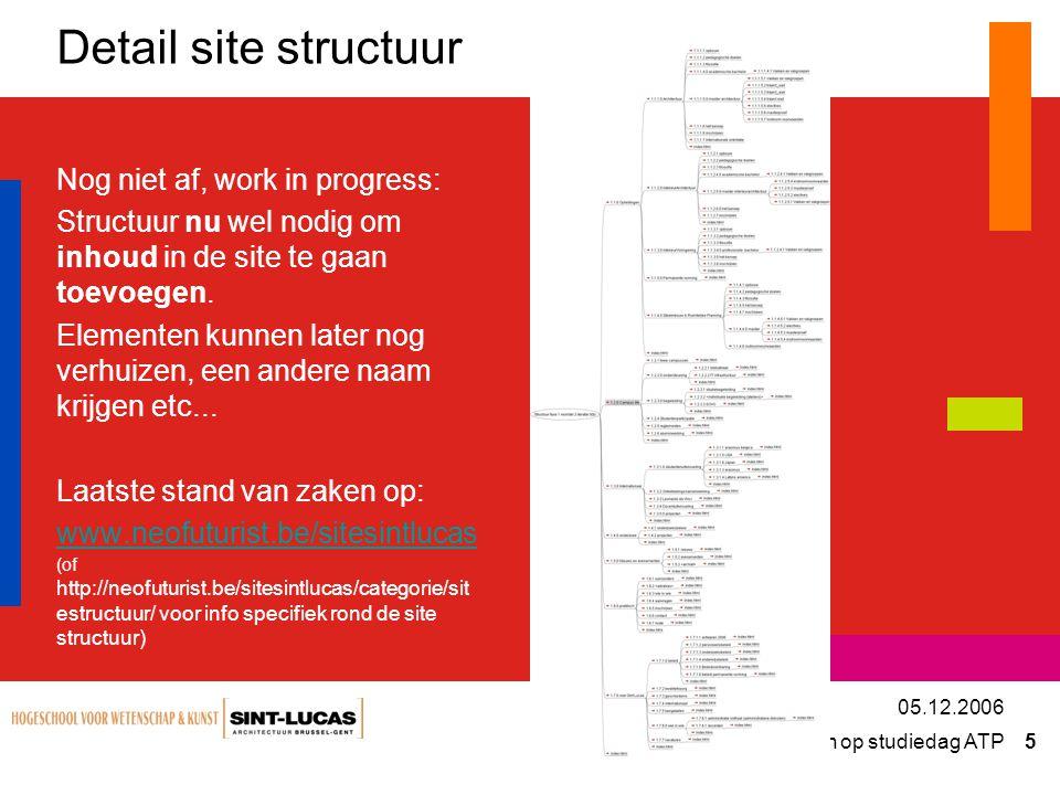 Presentatie / afspraken op studiedag ATP 5 05.12.2006 Detail site structuur Nog niet af, work in progress: Structuur nu wel nodig om inhoud in de site te gaan toevoegen.