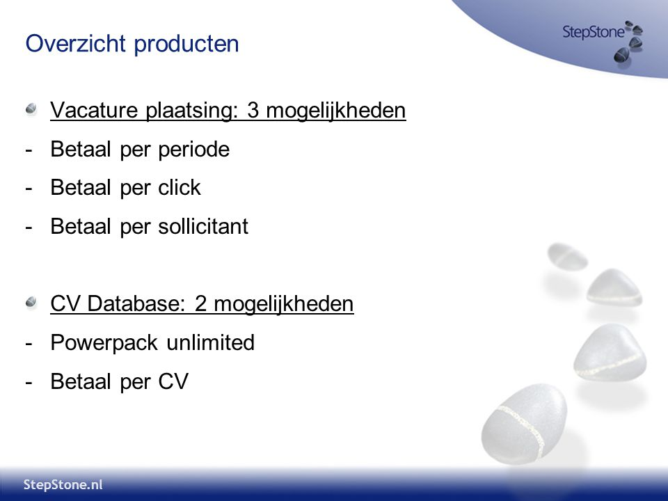 StepStone.nl Overzicht producten Vacature plaatsing: 3 mogelijkheden -Betaal per periode -Betaal per click -Betaal per sollicitant CV Database: 2 mogelijkheden -Powerpack unlimited -Betaal per CV