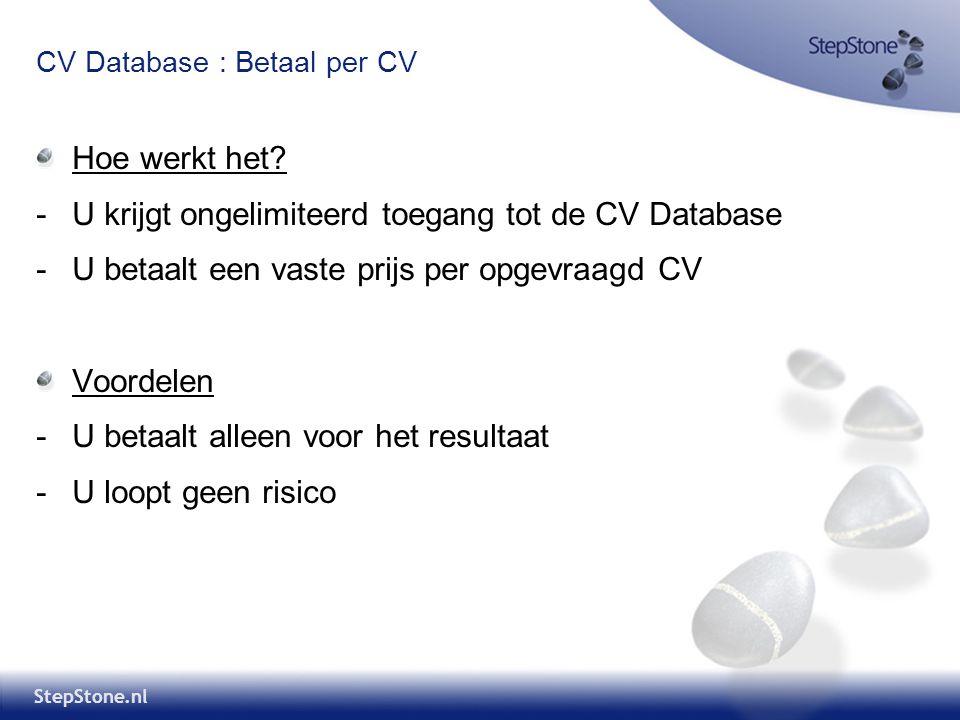 StepStone.nl CV Database : Betaal per CV Hoe werkt het? -U krijgt ongelimiteerd toegang tot de CV Database -U betaalt een vaste prijs per opgevraagd C
