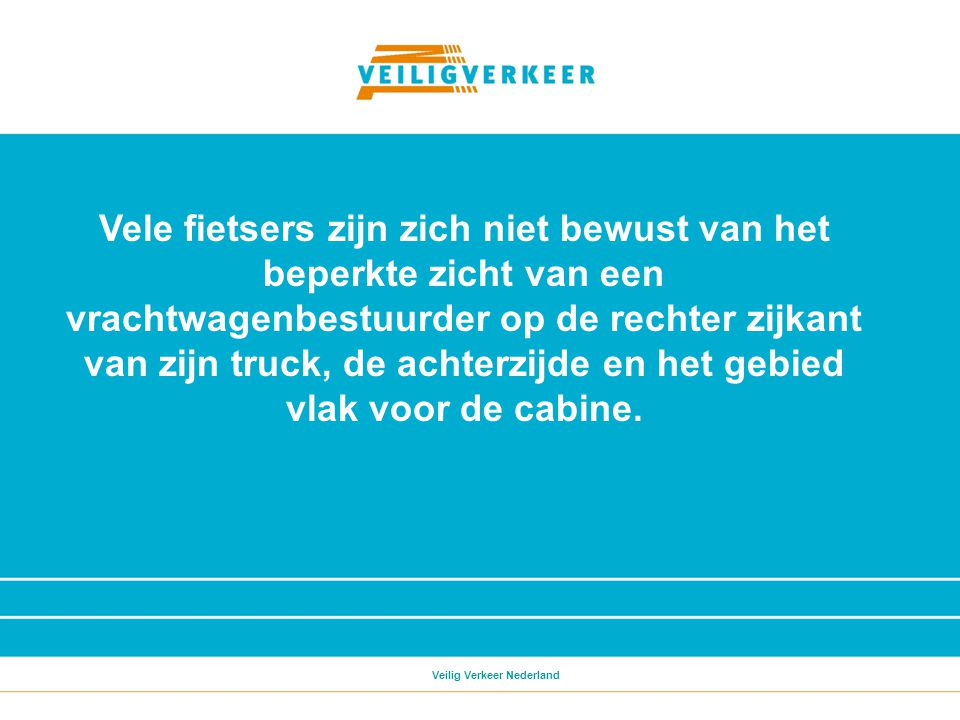 Vele fietsers zijn zich niet bewust van het beperkte zicht van een vrachtwagenbestuurder op de rechter zijkant van zijn truck, de achterzijde en het gebied vlak voor de cabine.