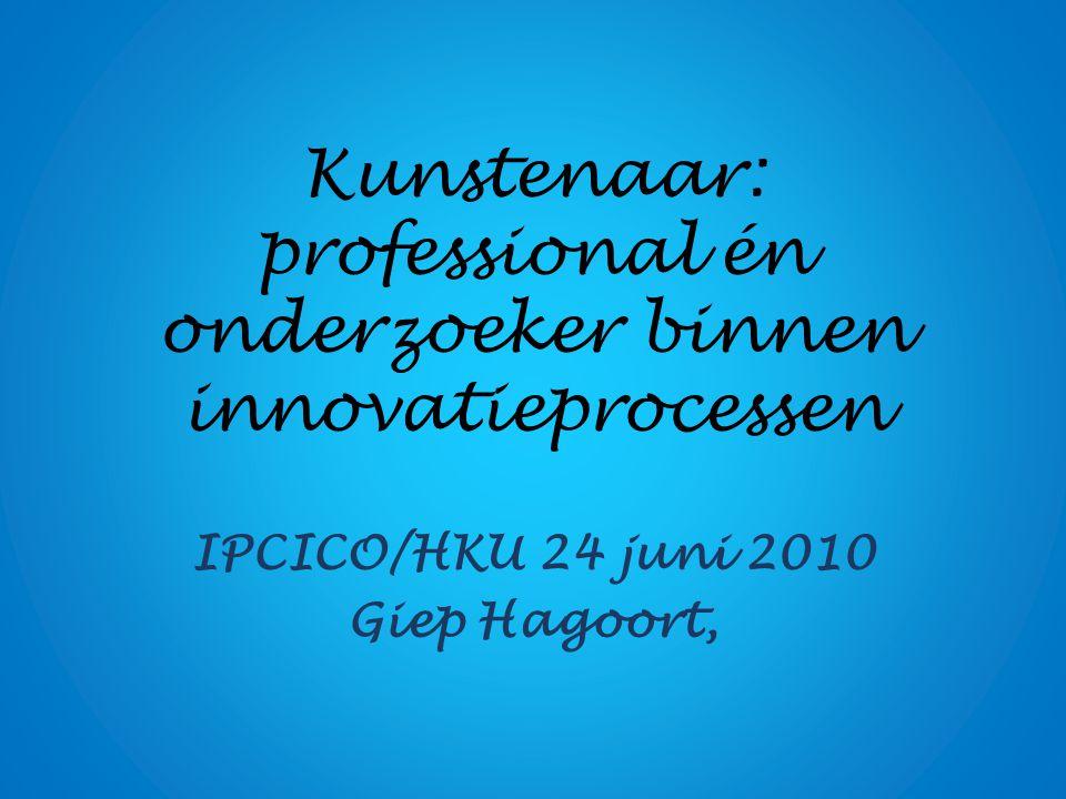 Kunstenaar: professional én onderzoeker binnen innovatieprocessen IPCICO/HKU 24 juni 2010 Giep Hagoort,