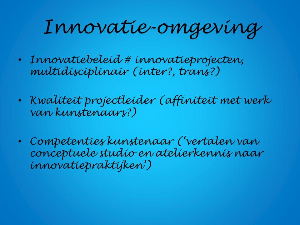 Innovatie-omgeving Innovatiebeleid # innovatieprojecten, multidisciplinair (inter?, trans?) Kwaliteit projectleider (affiniteit met werk van kunstenaa