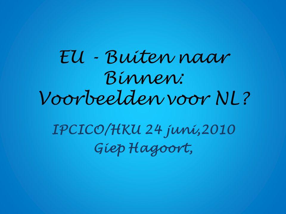 EU - Buiten naar Binnen: Voorbeelden voor NL? IPCICO/HKU 24 juni,2010 Giep Hagoort,