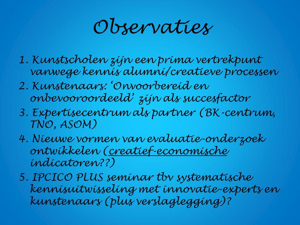 Observaties 1. Kunstscholen zijn een prima vertrekpunt vanwege kennis alumni/creatieve processen 2. Kunstenaars: 'Onvoorbereid en onbevooroordeeld' zi