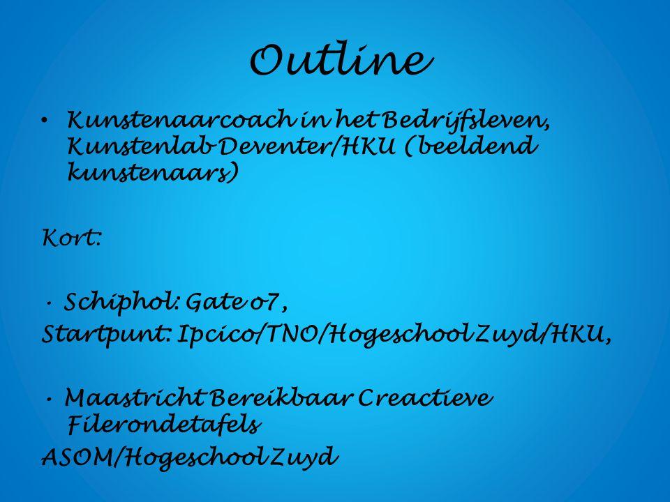 Outline Kunstenaarcoach in het Bedrijfsleven, Kunstenlab Deventer/HKU (beeldend kunstenaars) Kort: Schiphol: Gate o7, Startpunt: Ipcico/TNO/Hogeschool Zuyd/HKU, Maastricht Bereikbaar Creactieve Filerondetafels ASOM/Hogeschool Zuyd