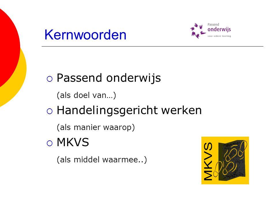 Kernwoorden  Passend onderwijs (als doel van…)  Handelingsgericht werken (als manier waarop)  MKVS (als middel waarmee..)