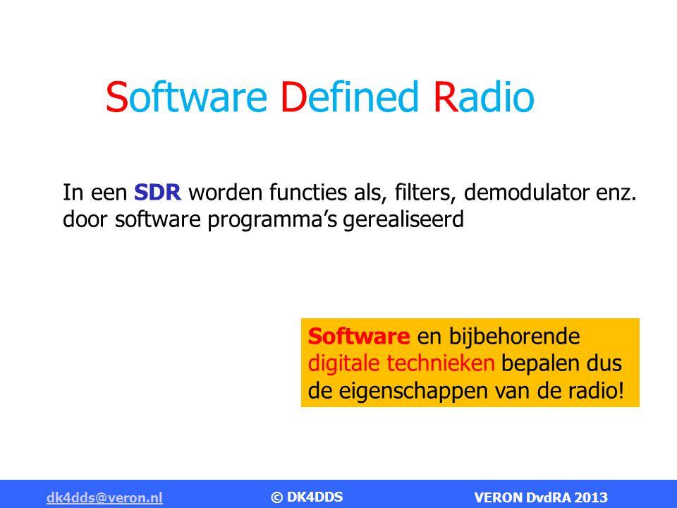 dk4dds@veron.nldk4dds@veron.nl VERON DvdRA 2013 Software Defined Radio Voordelen van SDR Flexibiliteit Software bepaalt de functionaliteit Filterbandbreedte Demodulatiemethode Noise reductie Spectrum analyse (FFT) Nieuwe ideeën laten zich gemakkelijker implementeren Software update door slechts een persoon bedacht kan door velen worden gebruikt.
