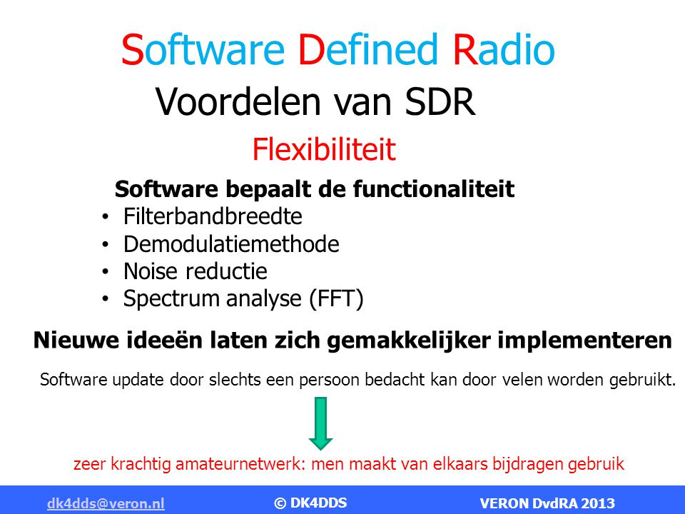 Software Defined Radio dk4dds@veron.nldk4dds@veron.nl VERON DvdRA 2013 Commercieel verkrijgbare SDR amateur apparatuur FlexRadio Systems Flex 3000Flex 5000 in actie FlexRadio Systems Flex 1500 © DK4DDS www.flex-radio.com